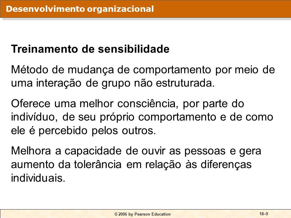 © 2006 by Pearson Education 18–9 Treinamento de sensibilidade Método de mudança de comportamento por meio de uma interação de grupo não estruturada. O