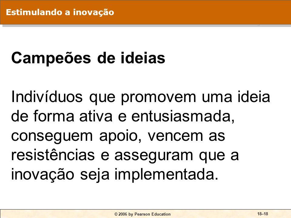 © 2006 by Pearson Education 18–18 Campeões de ideias Indivíduos que promovem uma ideia de forma ativa e entusiasmada, conseguem apoio, vencem as resis