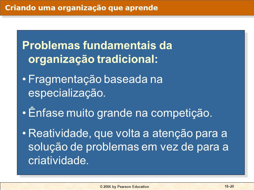 © 2006 by Pearson Education 18–20 Problemas fundamentais da organização tradicional: Fragmentação baseada na especialização. Ênfase muito grande na co