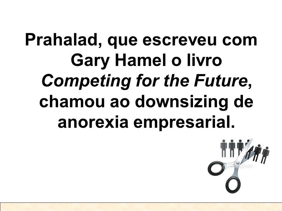Prahalad, que escreveu com Gary Hamel o livro Competing for the Future, chamou ao downsizing de anorexia empresarial.