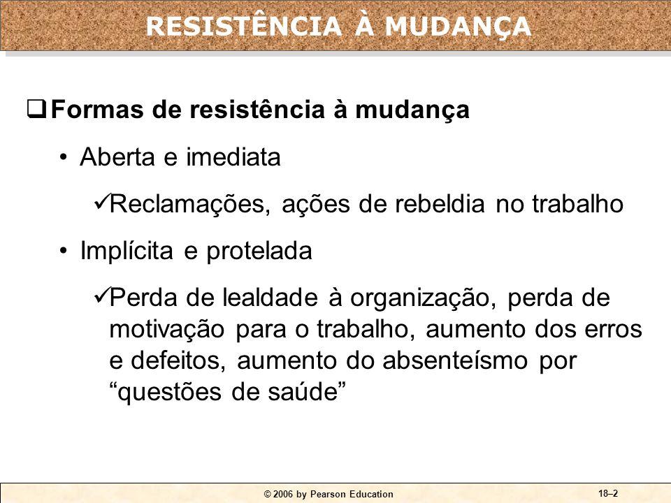 © 2006 by Pearson Education 18–2 Formas de resistência à mudança Aberta e imediata Reclamações, ações de rebeldia no trabalho Implícita e protelada Pe
