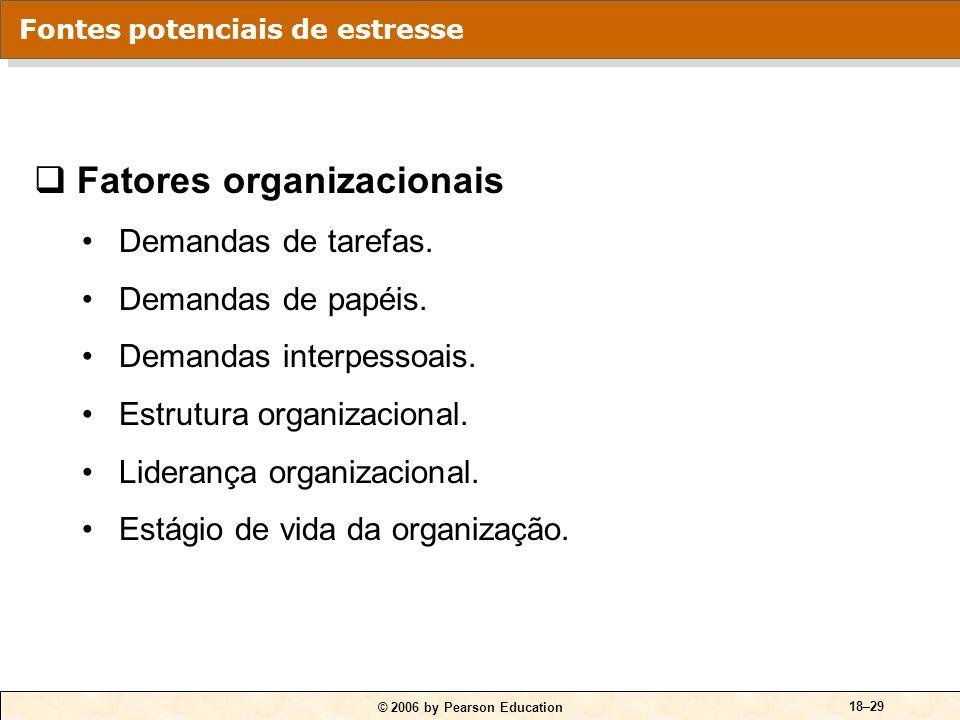 © 2006 by Pearson Education 18–29 Fontes potenciais de estresse Fatores organizacionais Demandas de tarefas. Demandas de papéis. Demandas interpessoai