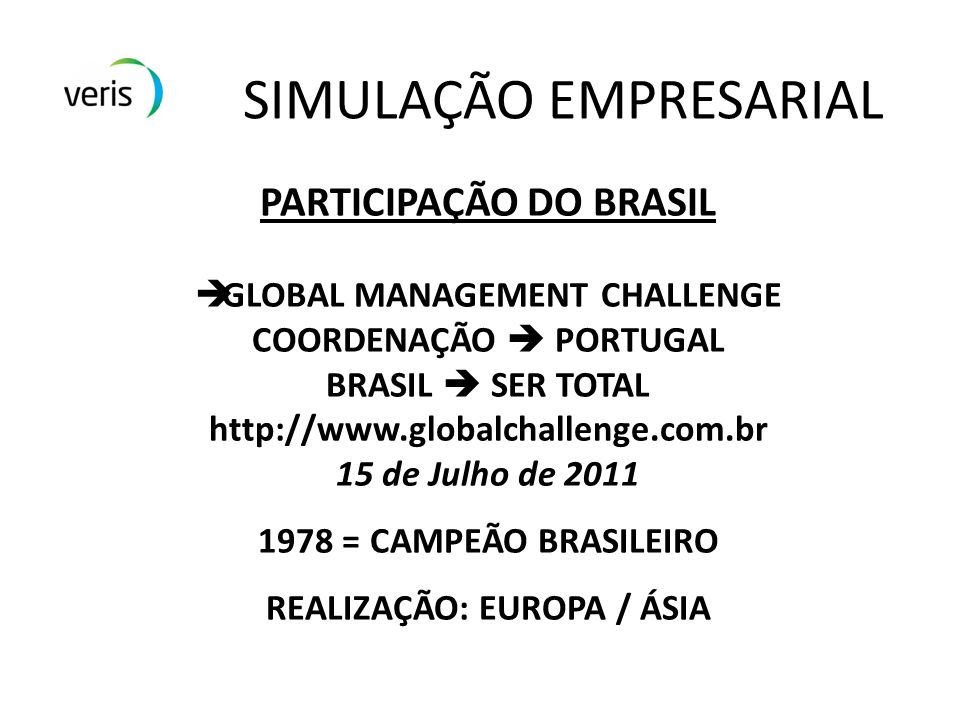SIMULAÇÃO EMPRESARIAL PARTICIPAÇÃO DO BRASIL GLOBAL MANAGEMENT CHALLENGE COORDENAÇÃO PORTUGAL BRASIL SER TOTAL http://www.globalchallenge.com.br 15 de