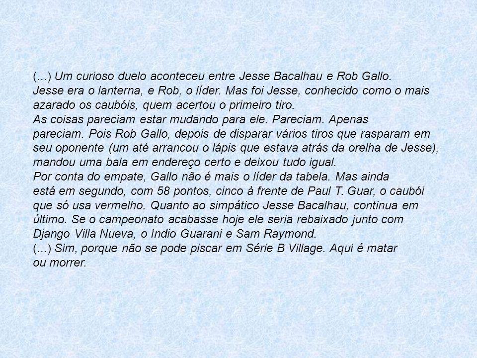 (...) Um curioso duelo aconteceu entre Jesse Bacalhau e Rob Gallo. Jesse era o lanterna, e Rob, o líder. Mas foi Jesse, conhecido como o mais azarado