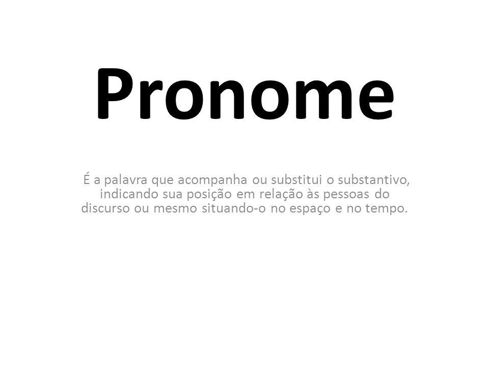 Pronome É a palavra que acompanha ou substitui o substantivo, indicando sua posição em relação às pessoas do discurso ou mesmo situando-o no espaço e no tempo.