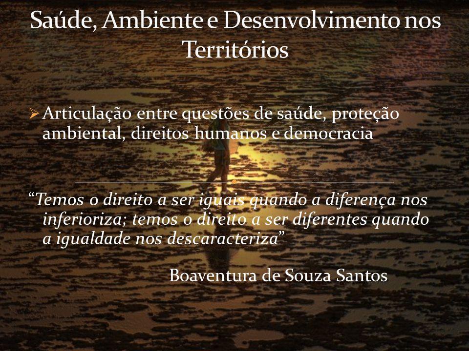 Articulação entre questões de saúde, proteção ambiental, direitos humanos e democracia Temos o direito a ser iguais quando a diferença nos inferioriza; temos o direito a ser diferentes quando a igualdade nos descaracteriza Boaventura de Souza Santos
