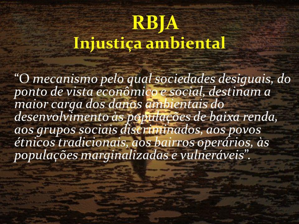 RBJA Injustiça ambiental O mecanismo pelo qual sociedades desiguais, do ponto de vista econômico e social, destinam a maior carga dos danos ambientais do desenvolvimento às populações de baixa renda, aos grupos sociais discriminados, aos povos étnicos tradicionais, aos bairros operários, às populações marginalizadas e vulneráveis.