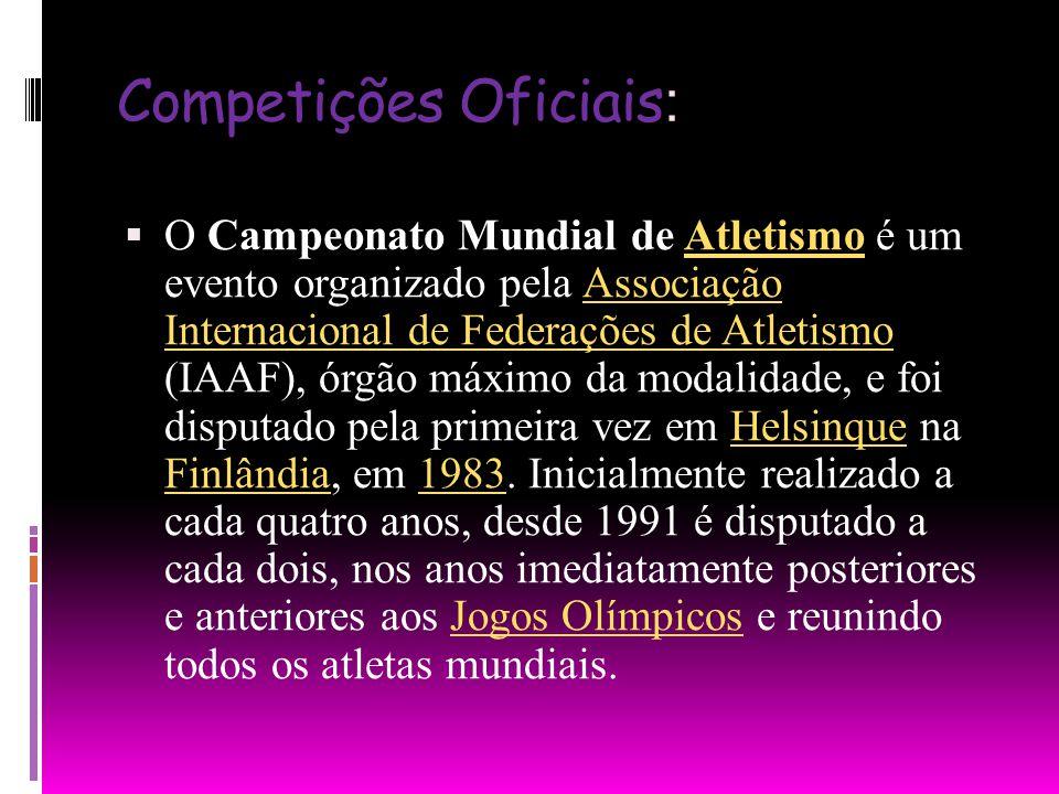 Competições Oficiais : O Campeonato Mundial de Atletismo é um evento organizado pela Associação Internacional de Federações de Atletismo (IAAF), órgão máximo da modalidade, e foi disputado pela primeira vez em Helsinque na Finlândia, em 1983.