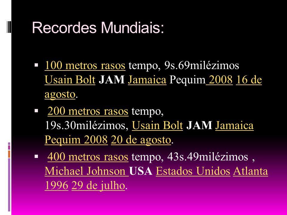 Recordes Mundiais: 100 metros rasos tempo, 9s.69milézimos Usain Bolt JAM Jamaica Pequim 2008 16 de agosto. 100 metros rasos Usain BoltJamaica 200816 d