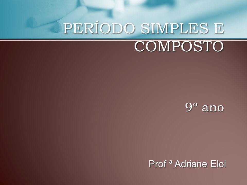 PERÍODO SIMPLES E COMPOSTO 9º ano Prof ª Adriane Eloi