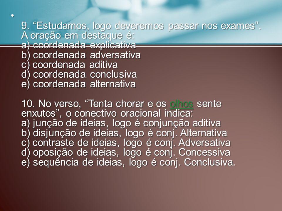9. Estudamos, logo deveremos passar nos exames. A oração em destaque é: a) coordenada explicativa b) coordenada adversativa c) coordenada aditiva d) c