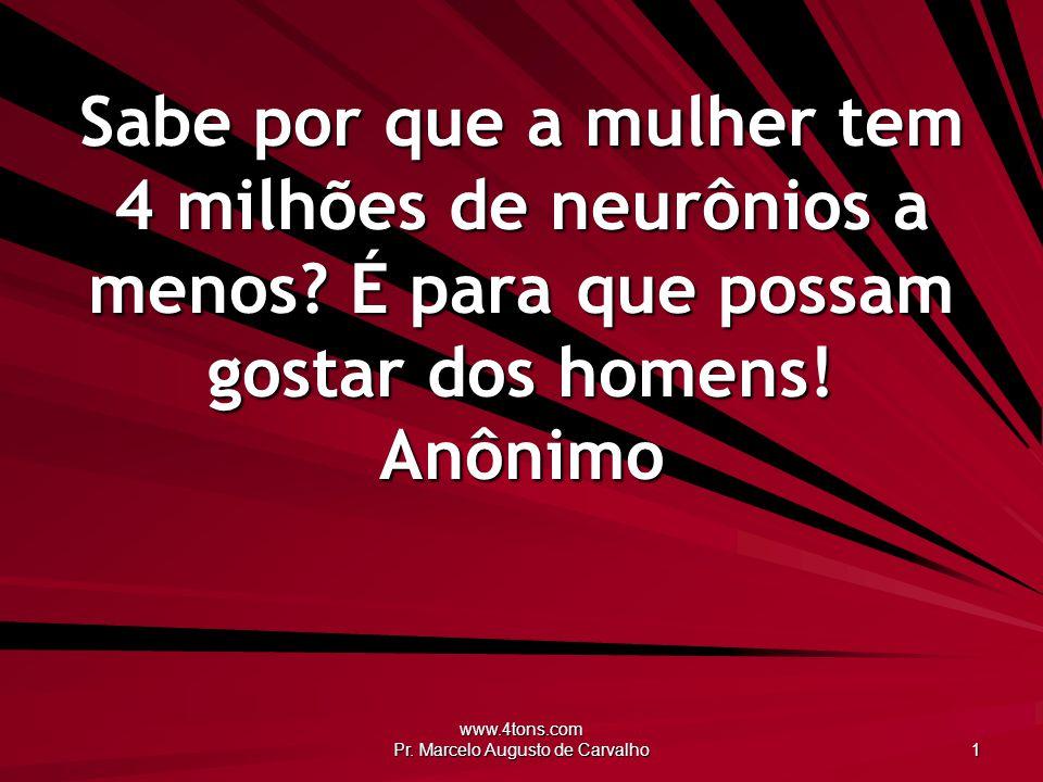 www.4tons.com Pr. Marcelo Augusto de Carvalho 1 Sabe por que a mulher tem 4 milhões de neurônios a menos? É para que possam gostar dos homens! Anônimo