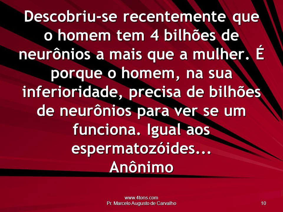 www.4tons.com Pr. Marcelo Augusto de Carvalho 10 Descobriu-se recentemente que o homem tem 4 bilhões de neurônios a mais que a mulher. É porque o home