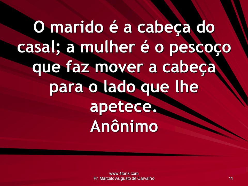 www.4tons.com Pr. Marcelo Augusto de Carvalho 11 O marido é a cabeça do casal; a mulher é o pescoço que faz mover a cabeça para o lado que lhe apetece