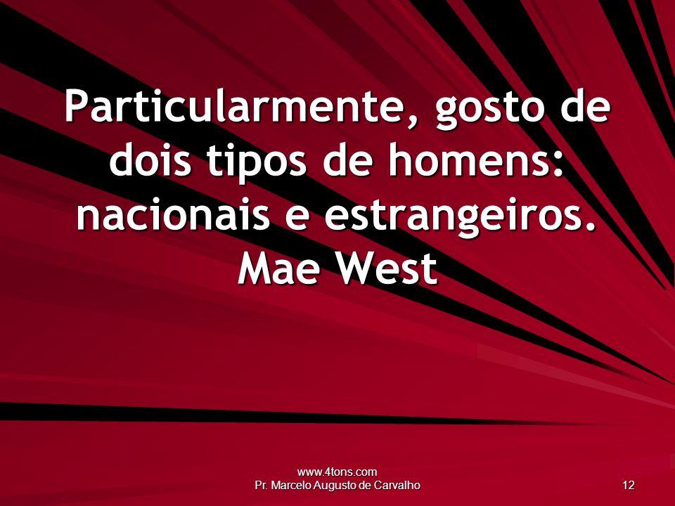 www.4tons.com Pr. Marcelo Augusto de Carvalho 12 Particularmente, gosto de dois tipos de homens: nacionais e estrangeiros. Mae West