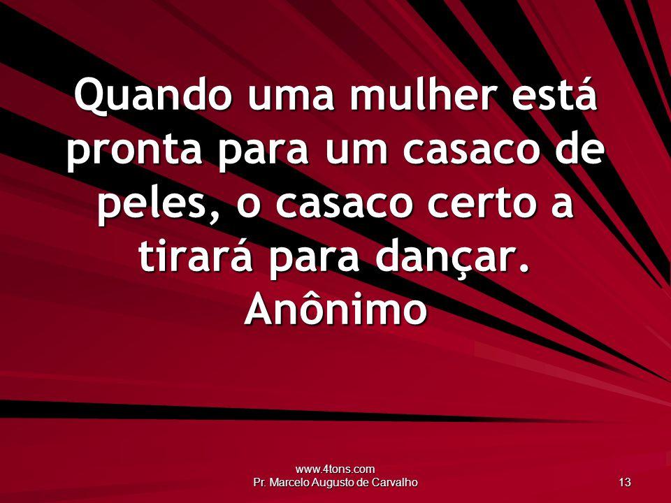 www.4tons.com Pr. Marcelo Augusto de Carvalho 13 Quando uma mulher está pronta para um casaco de peles, o casaco certo a tirará para dançar. Anônimo