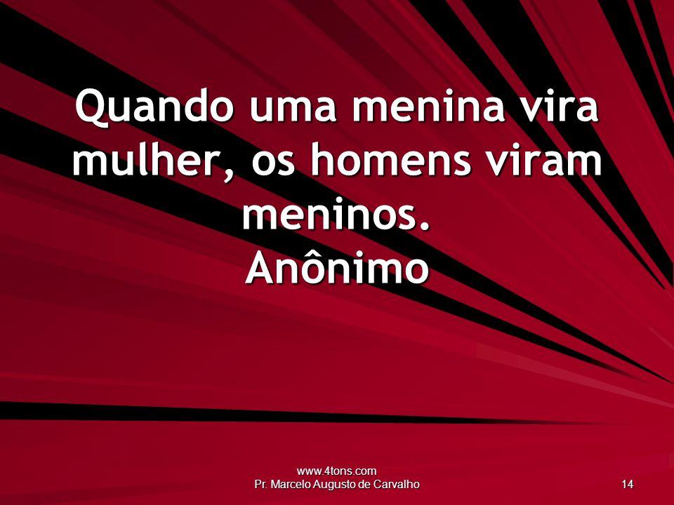 www.4tons.com Pr. Marcelo Augusto de Carvalho 14 Quando uma menina vira mulher, os homens viram meninos. Anônimo