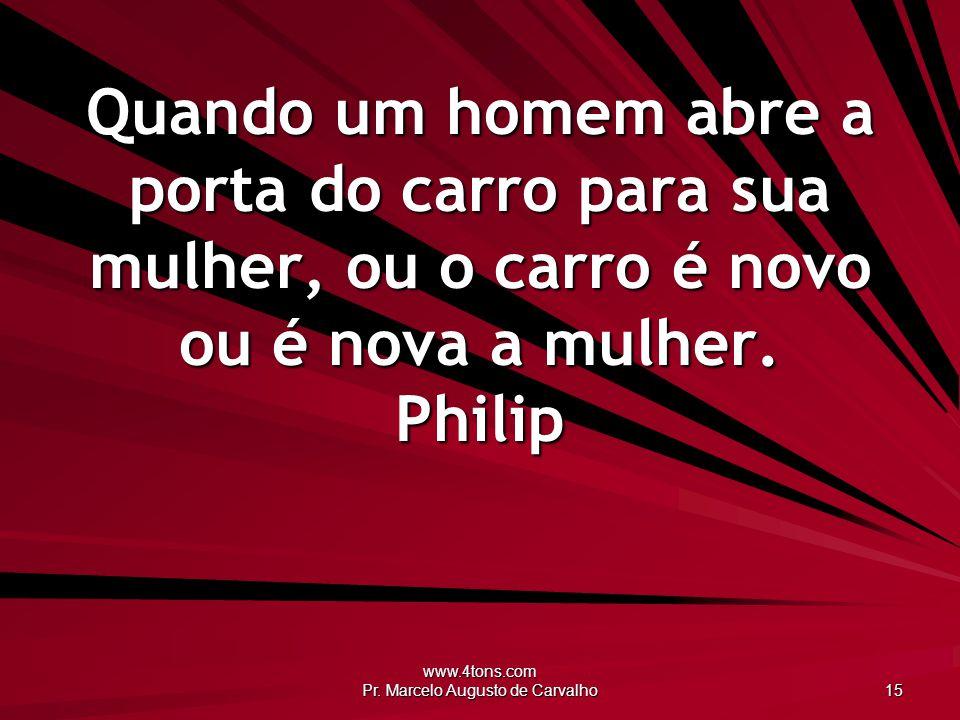 www.4tons.com Pr. Marcelo Augusto de Carvalho 15 Quando um homem abre a porta do carro para sua mulher, ou o carro é novo ou é nova a mulher. Philip