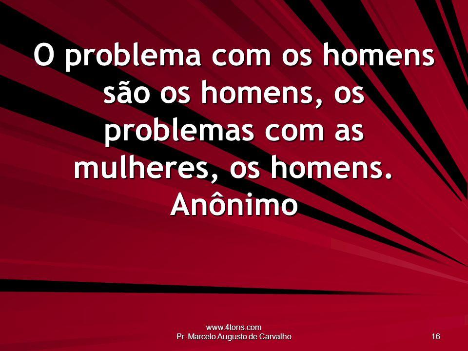 www.4tons.com Pr. Marcelo Augusto de Carvalho 16 O problema com os homens são os homens, os problemas com as mulheres, os homens. Anônimo