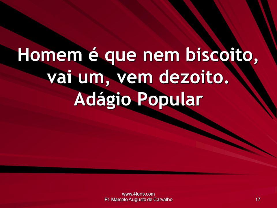 www.4tons.com Pr. Marcelo Augusto de Carvalho 17 Homem é que nem biscoito, vai um, vem dezoito. Adágio Popular