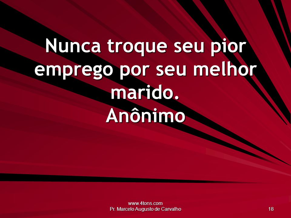 www.4tons.com Pr. Marcelo Augusto de Carvalho 18 Nunca troque seu pior emprego por seu melhor marido. Anônimo