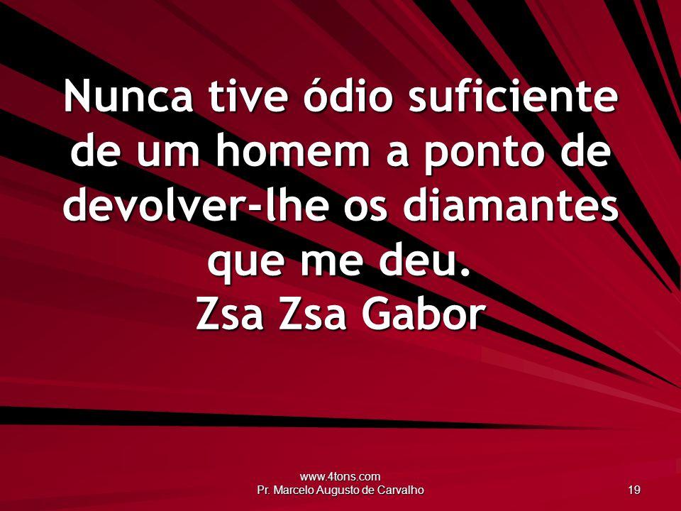 www.4tons.com Pr. Marcelo Augusto de Carvalho 19 Nunca tive ódio suficiente de um homem a ponto de devolver-lhe os diamantes que me deu. Zsa Zsa Gabor