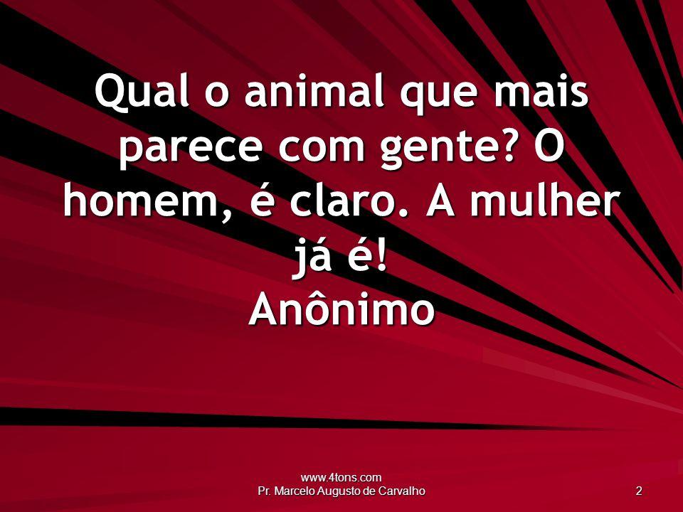 www.4tons.com Pr. Marcelo Augusto de Carvalho 2 Qual o animal que mais parece com gente? O homem, é claro. A mulher já é! Anônimo
