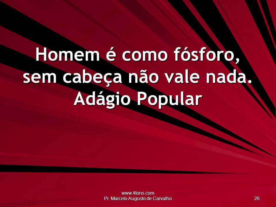 www.4tons.com Pr. Marcelo Augusto de Carvalho 20 Homem é como fósforo, sem cabeça não vale nada. Adágio Popular