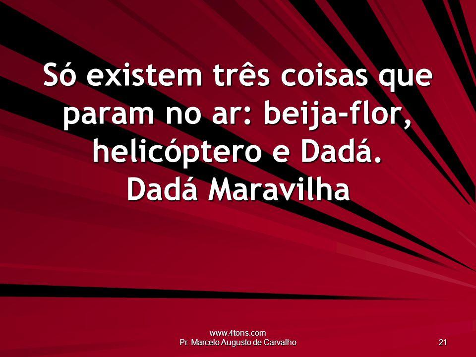 www.4tons.com Pr. Marcelo Augusto de Carvalho 21 Só existem três coisas que param no ar: beija-flor, helicóptero e Dadá. Dadá Maravilha
