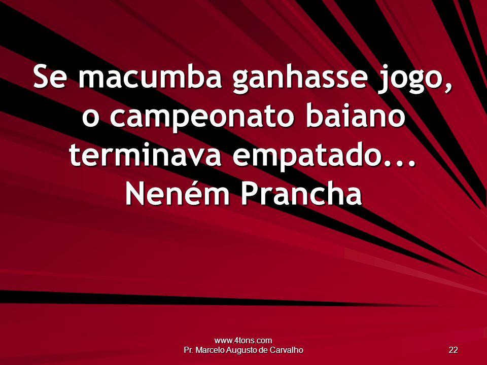 www.4tons.com Pr. Marcelo Augusto de Carvalho 22 Se macumba ganhasse jogo, o campeonato baiano terminava empatado... Neném Prancha