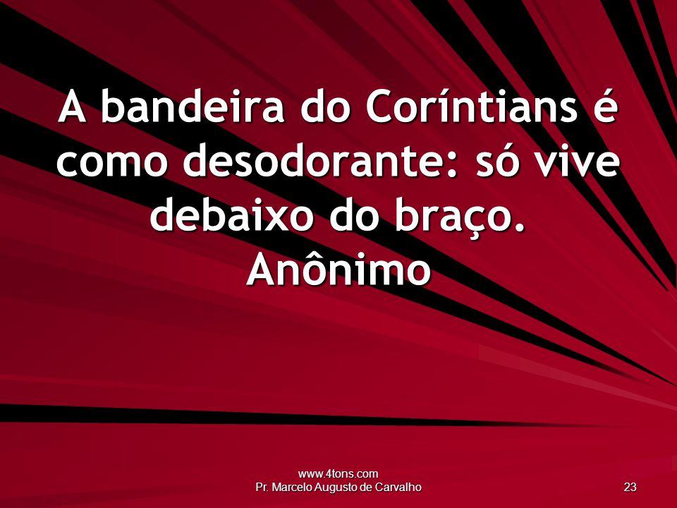 www.4tons.com Pr. Marcelo Augusto de Carvalho 23 A bandeira do Coríntians é como desodorante: só vive debaixo do braço. Anônimo