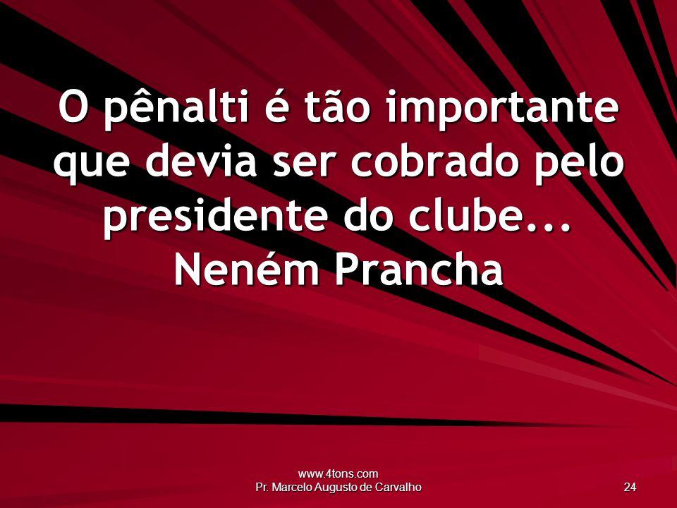 www.4tons.com Pr. Marcelo Augusto de Carvalho 24 O pênalti é tão importante que devia ser cobrado pelo presidente do clube... Neném Prancha