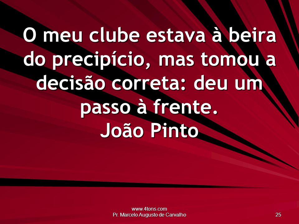 www.4tons.com Pr. Marcelo Augusto de Carvalho 25 O meu clube estava à beira do precipício, mas tomou a decisão correta: deu um passo à frente. João Pi