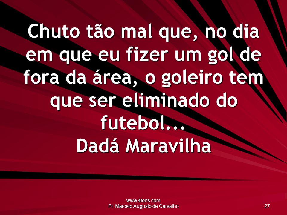 www.4tons.com Pr. Marcelo Augusto de Carvalho 27 Chuto tão mal que, no dia em que eu fizer um gol de fora da área, o goleiro tem que ser eliminado do