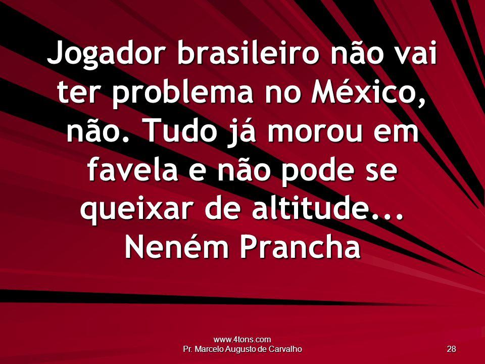 www.4tons.com Pr. Marcelo Augusto de Carvalho 28 Jogador brasileiro não vai ter problema no México, não. Tudo já morou em favela e não pode se queixar