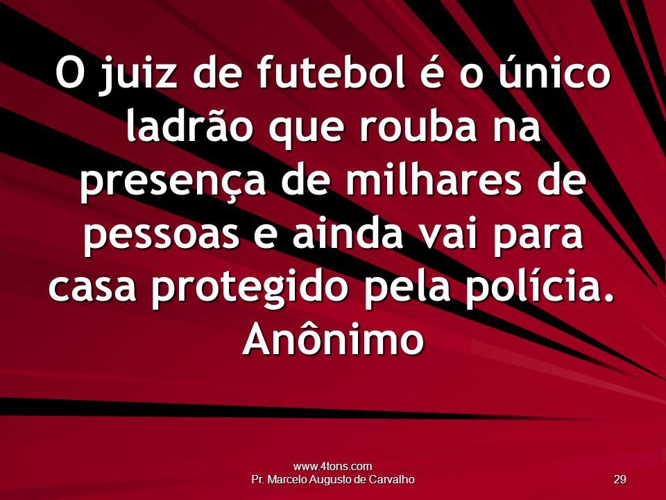 www.4tons.com Pr. Marcelo Augusto de Carvalho 29 O juiz de futebol é o único ladrão que rouba na presença de milhares de pessoas e ainda vai para casa