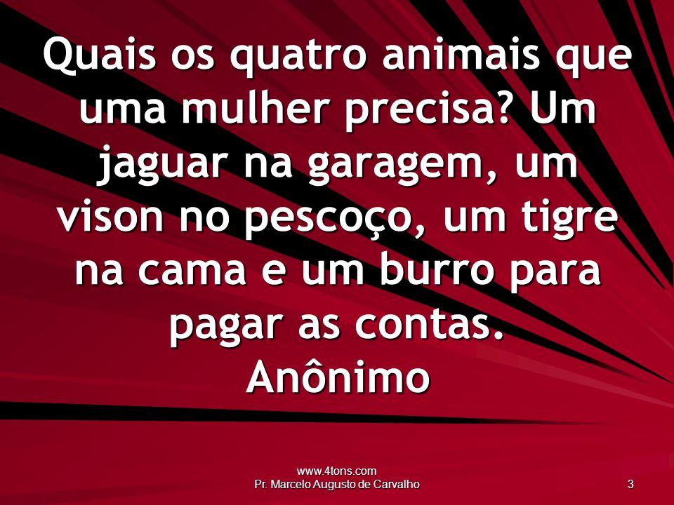 www.4tons.com Pr. Marcelo Augusto de Carvalho 3 Quais os quatro animais que uma mulher precisa? Um jaguar na garagem, um vison no pescoço, um tigre na