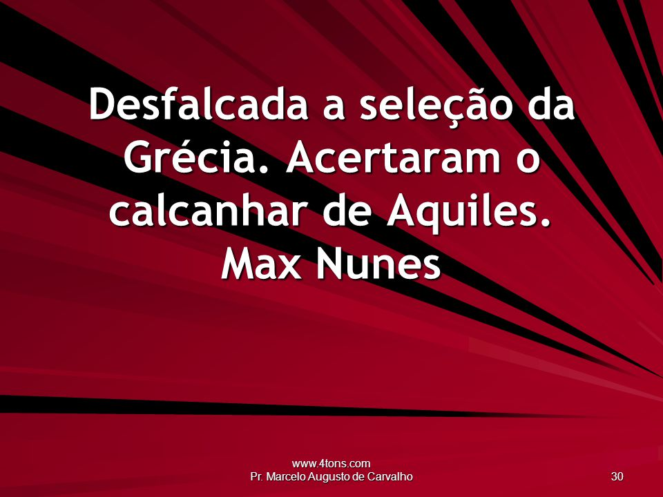 www.4tons.com Pr. Marcelo Augusto de Carvalho 30 Desfalcada a seleção da Grécia. Acertaram o calcanhar de Aquiles. Max Nunes