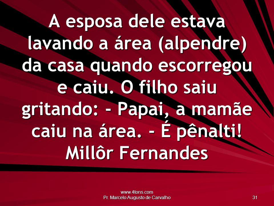 www.4tons.com Pr. Marcelo Augusto de Carvalho 31 A esposa dele estava lavando a área (alpendre) da casa quando escorregou e caiu. O filho saiu gritand
