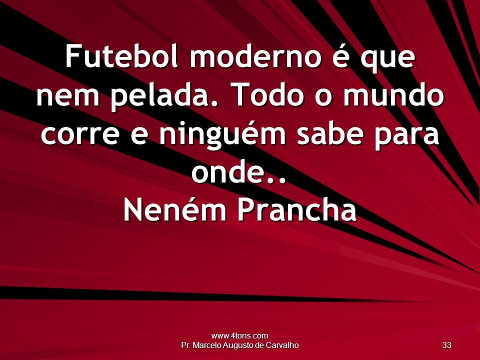 www.4tons.com Pr. Marcelo Augusto de Carvalho 33 Futebol moderno é que nem pelada. Todo o mundo corre e ninguém sabe para onde.. Neném Prancha