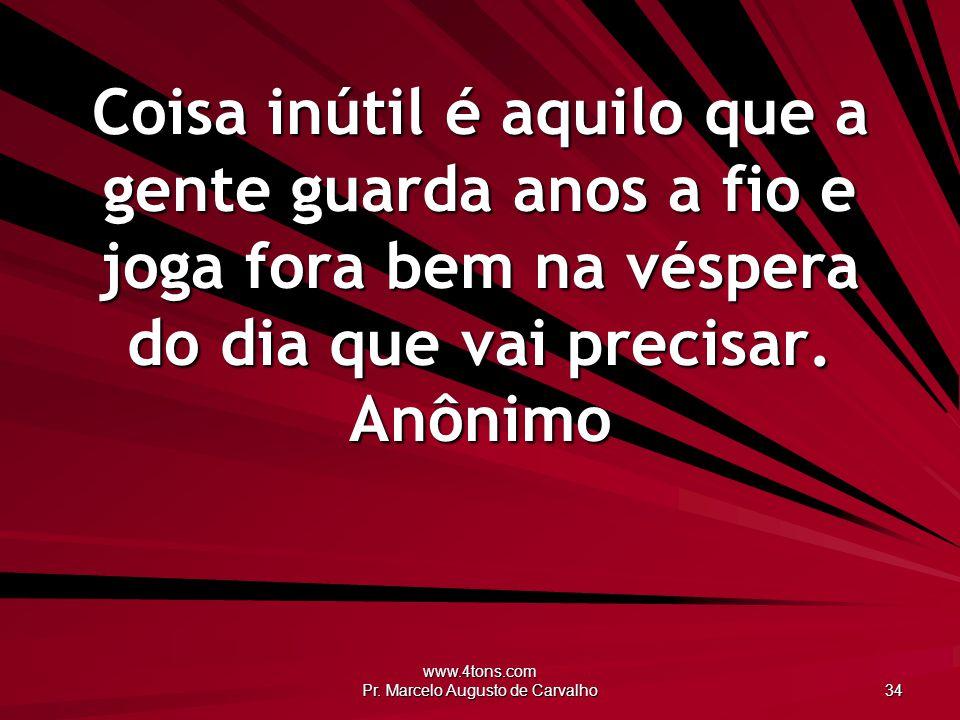 www.4tons.com Pr. Marcelo Augusto de Carvalho 34 Coisa inútil é aquilo que a gente guarda anos a fio e joga fora bem na véspera do dia que vai precisa