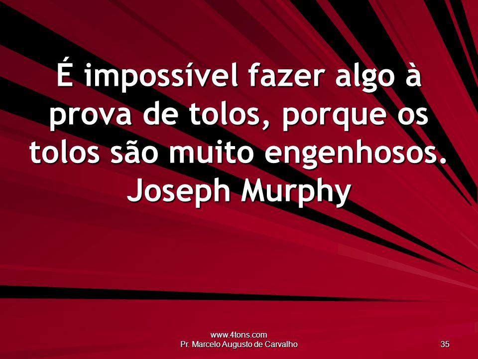 www.4tons.com Pr. Marcelo Augusto de Carvalho 35 É impossível fazer algo à prova de tolos, porque os tolos são muito engenhosos. Joseph Murphy
