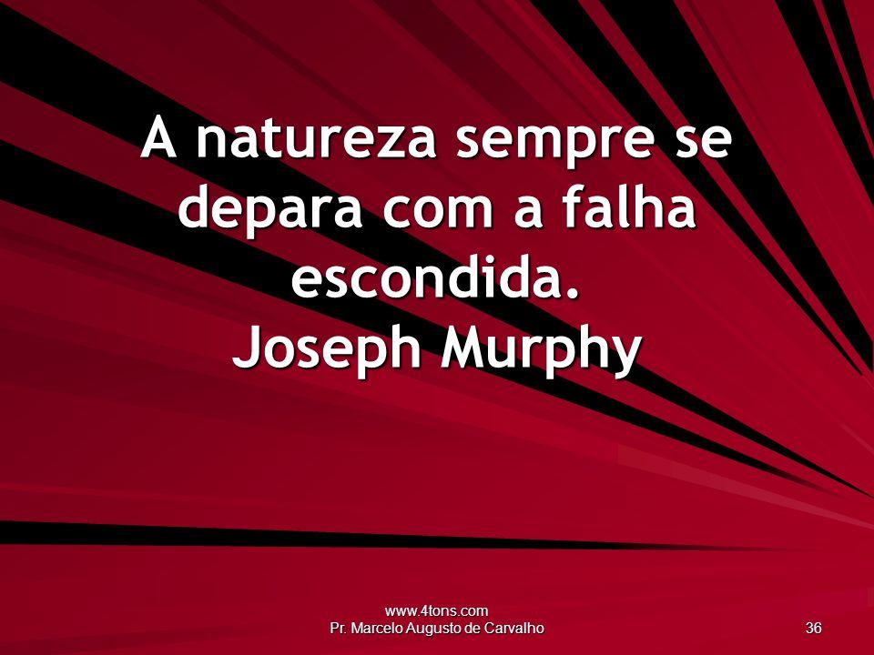 www.4tons.com Pr. Marcelo Augusto de Carvalho 36 A natureza sempre se depara com a falha escondida. Joseph Murphy