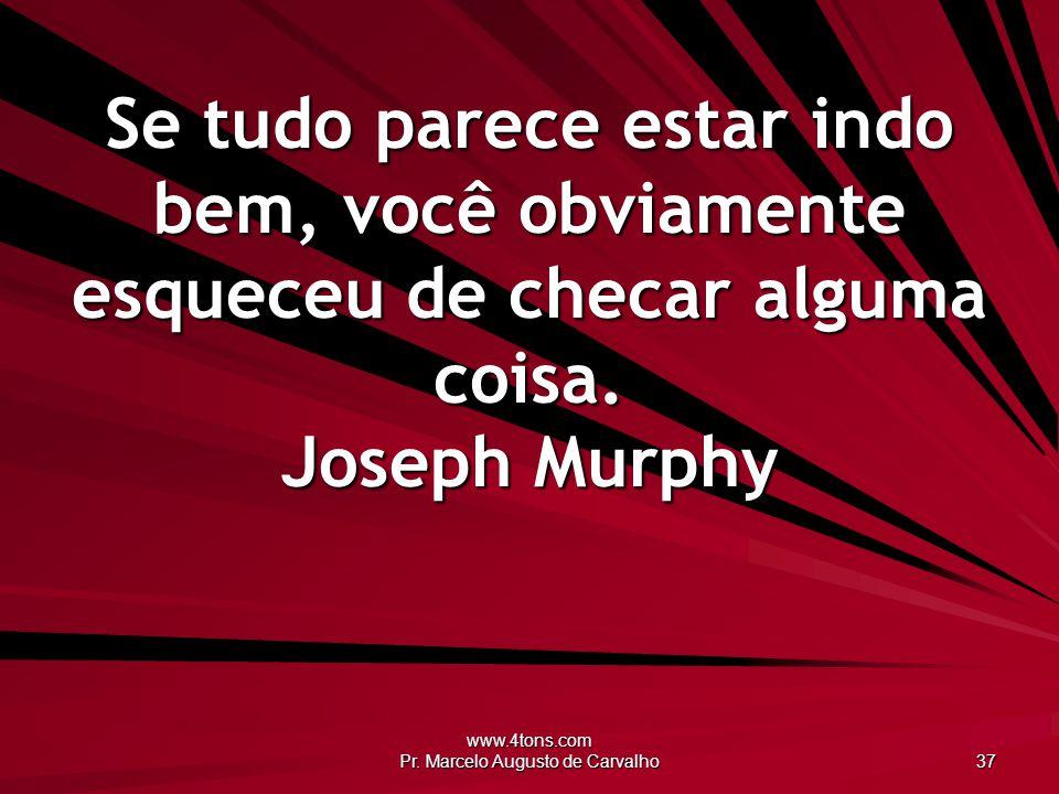 www.4tons.com Pr. Marcelo Augusto de Carvalho 37 Se tudo parece estar indo bem, você obviamente esqueceu de checar alguma coisa. Joseph Murphy