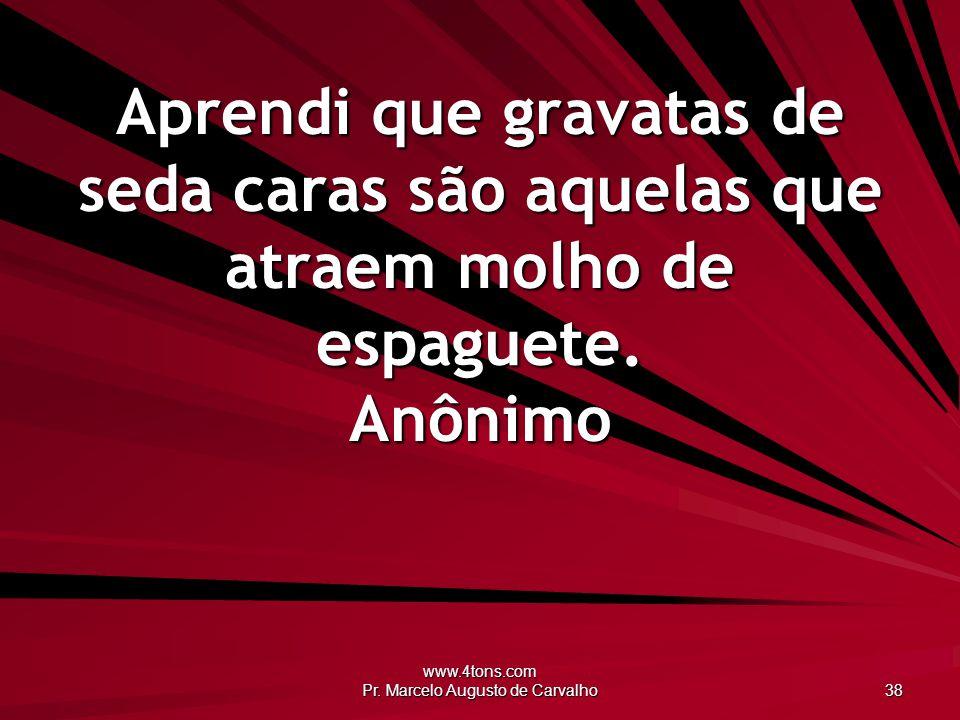 www.4tons.com Pr. Marcelo Augusto de Carvalho 38 Aprendi que gravatas de seda caras são aquelas que atraem molho de espaguete. Anônimo