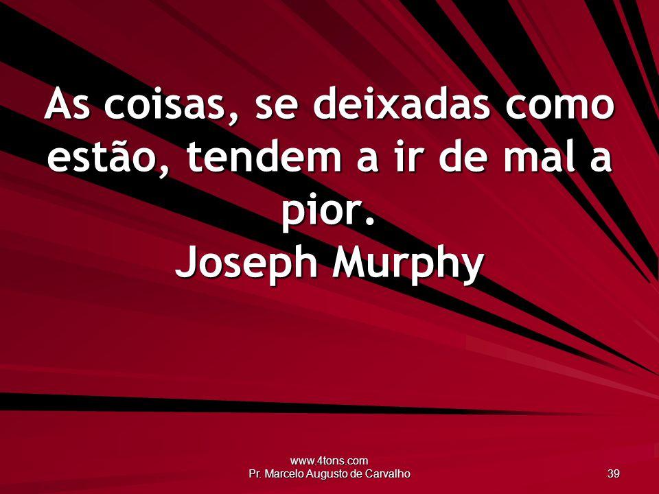 www.4tons.com Pr. Marcelo Augusto de Carvalho 39 As coisas, se deixadas como estão, tendem a ir de mal a pior. Joseph Murphy