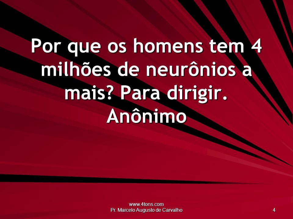www.4tons.com Pr. Marcelo Augusto de Carvalho 4 Por que os homens tem 4 milhões de neurônios a mais? Para dirigir. Anônimo