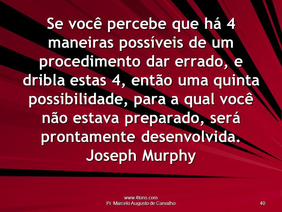 www.4tons.com Pr. Marcelo Augusto de Carvalho 40 Se você percebe que há 4 maneiras possíveis de um procedimento dar errado, e dribla estas 4, então um
