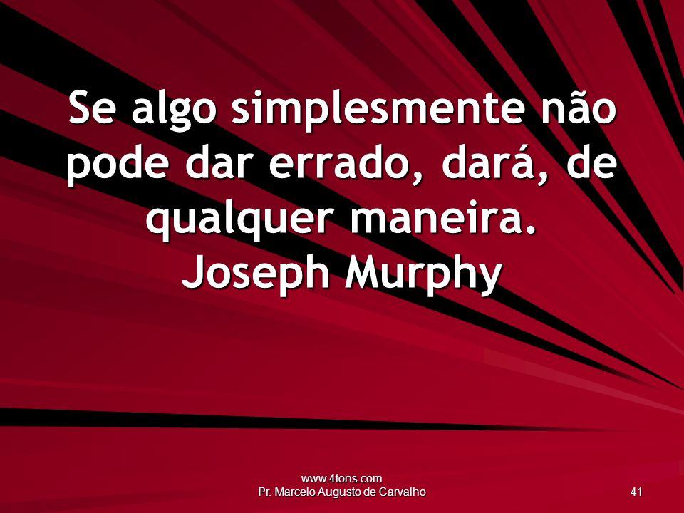www.4tons.com Pr. Marcelo Augusto de Carvalho 41 Se algo simplesmente não pode dar errado, dará, de qualquer maneira. Joseph Murphy