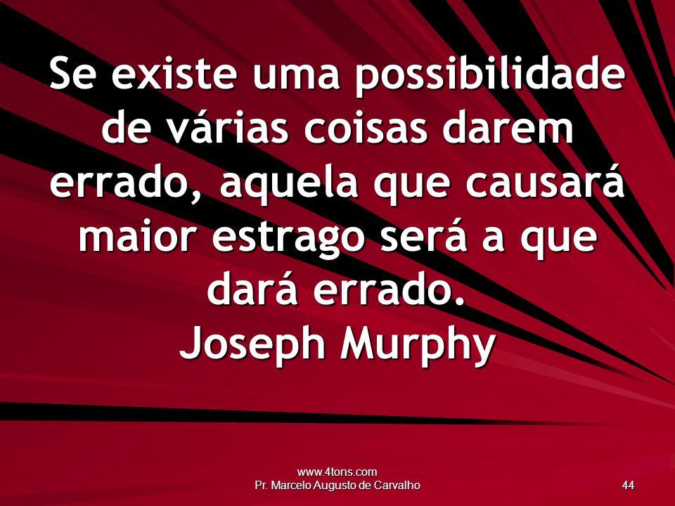 www.4tons.com Pr. Marcelo Augusto de Carvalho 44 Se existe uma possibilidade de várias coisas darem errado, aquela que causará maior estrago será a qu